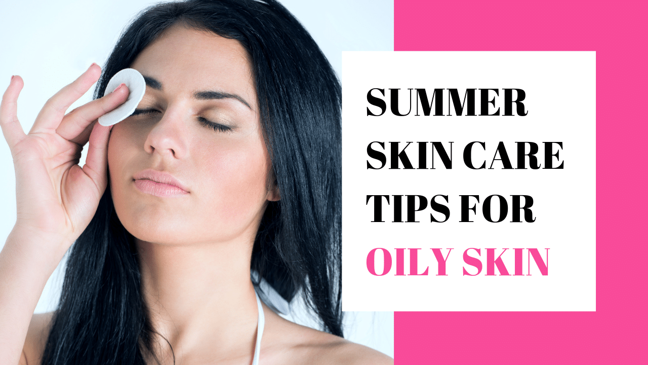 Oily Skin Care in Summer: Get Oil Free Glowing Skin Naturally